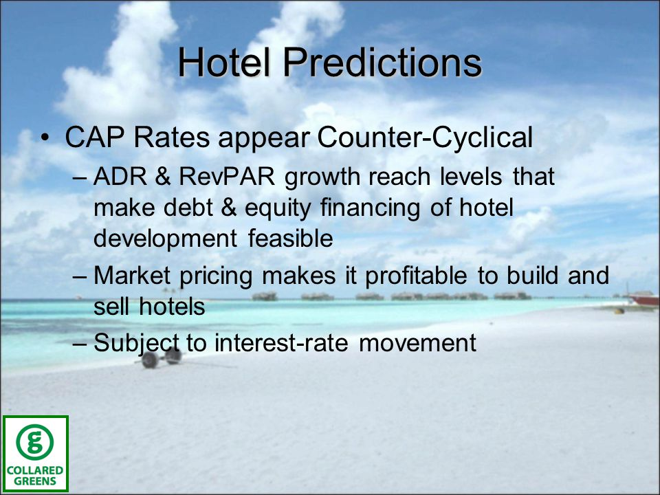 Hotel Predictions CAP Rates appear Counter-Cyclical –ADR & RevPAR growth reach levels that make debt & equity financing of hotel development feasible –Market pricing makes it profitable to build and sell hotels –Subject to interest-rate movement