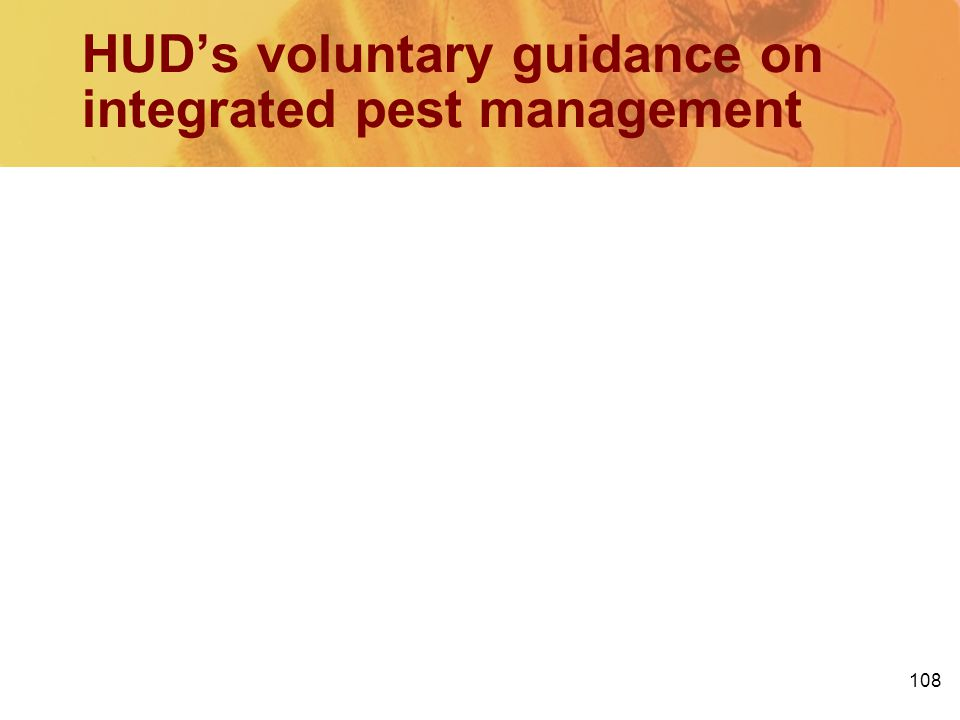 108 HUDs voluntary guidance on integrated pest management PIH guidance since 2006 (PIH 2009-15 (HA)) Offers the potential efficacy of pest elimination