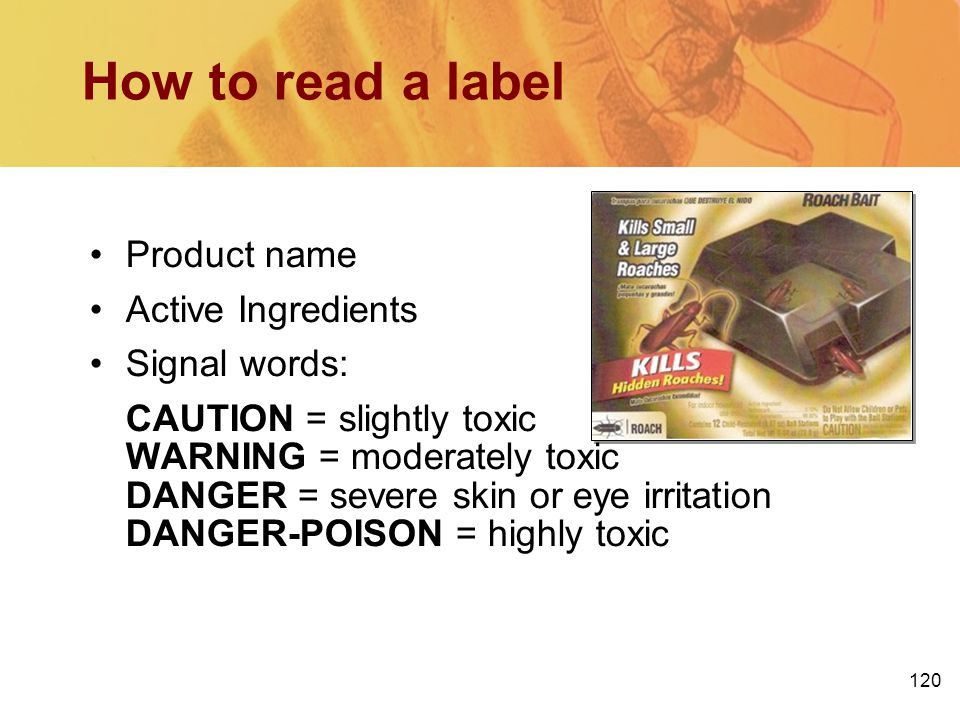 120 How to read a label Product name Active Ingredients Signal words: CAUTION = slightly toxic WARNING = moderately toxic DANGER = severe skin or eye