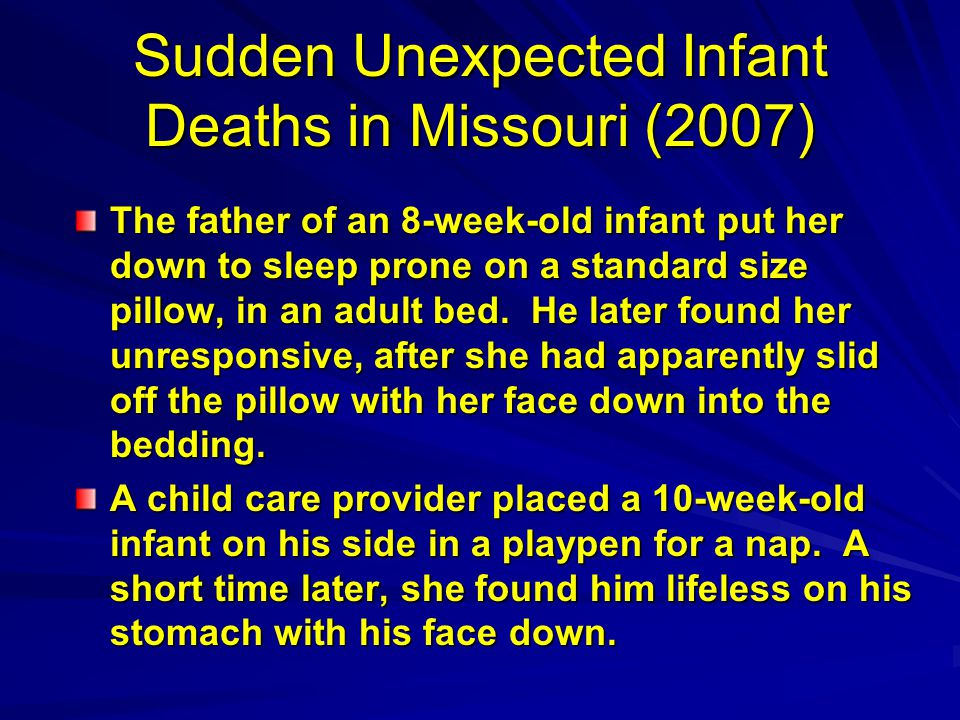 Sudden Unexpected Infant Deaths in Missouri (2007) The father of an 8-week-old infant put her down to sleep prone on a standard size pillow, in an adult bed.