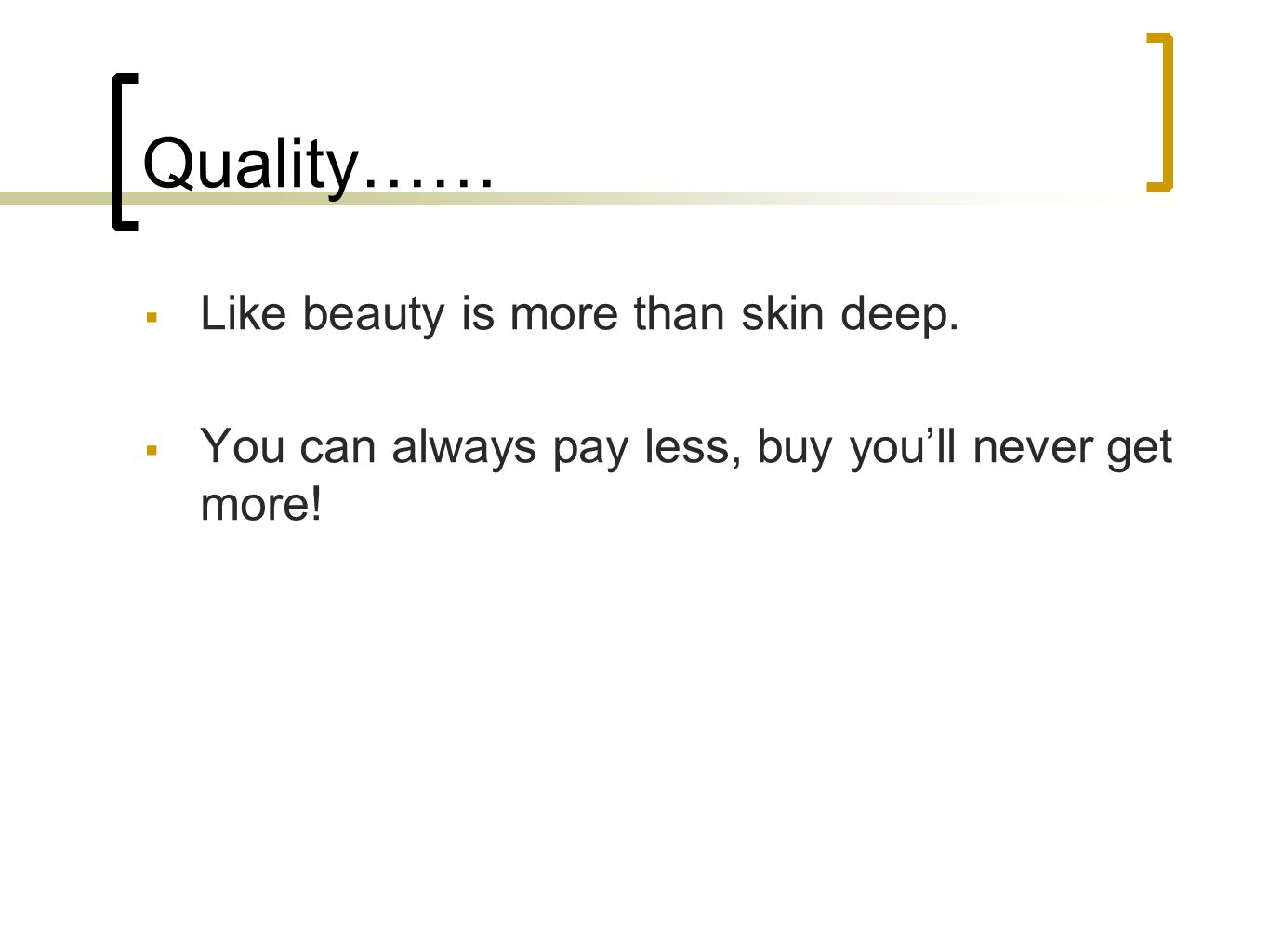 Quality…… Like beauty is more than skin deep. You can always pay less, buy youll never get more!