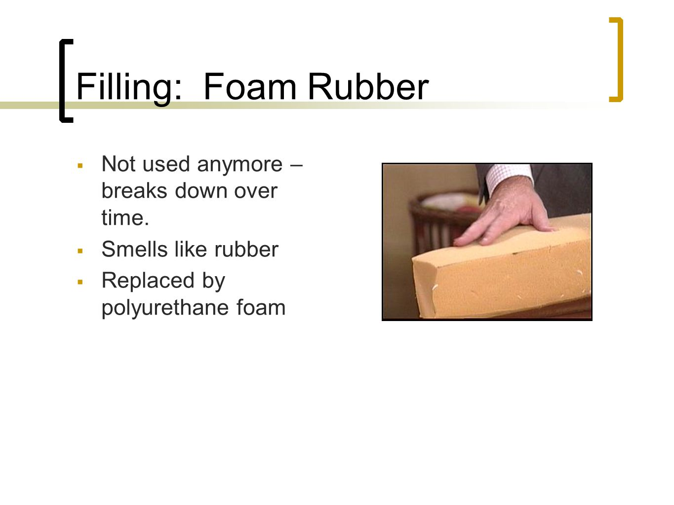 Filling: Foam Rubber Not used anymore – breaks down over time. Smells like rubber Replaced by polyurethane foam