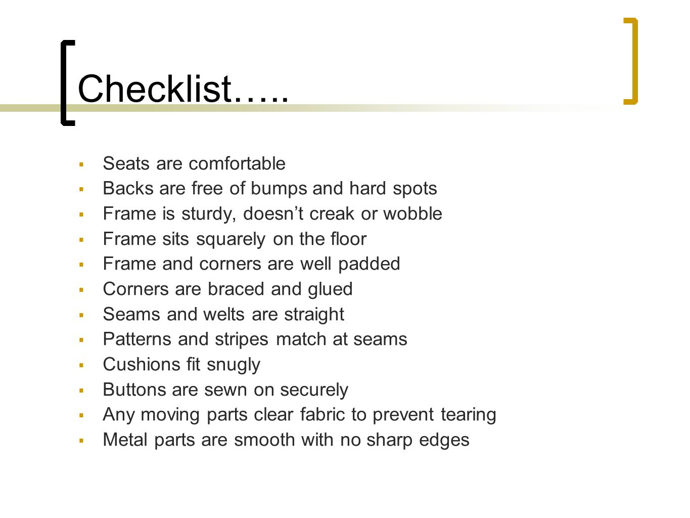 Checklist….. Seats are comfortable Backs are free of bumps and hard spots Frame is sturdy, doesnt creak or wobble Frame sits squarely on the floor Fra