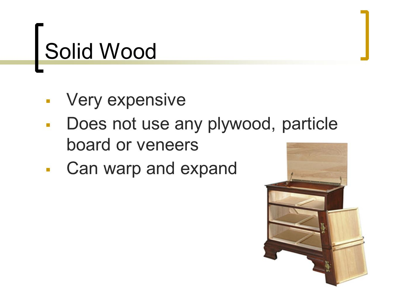 Solid Wood Very expensive Does not use any plywood, particle board or veneers Can warp and expand