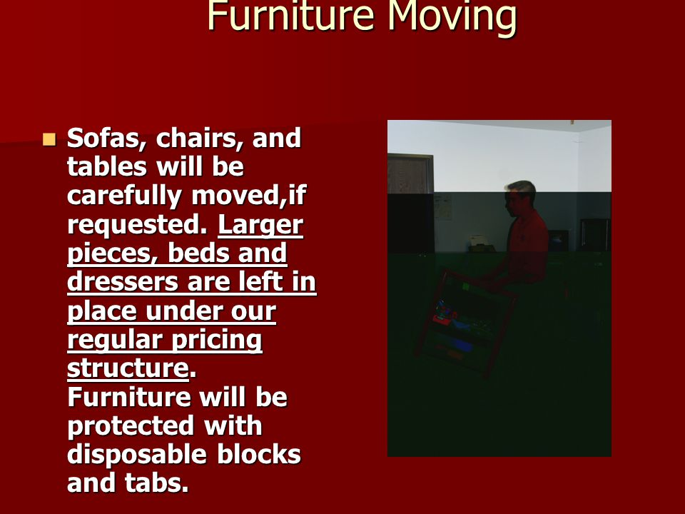 Furniture Moving Furniture Moving Sofas, chairs, and tables will be carefully moved,if requested.