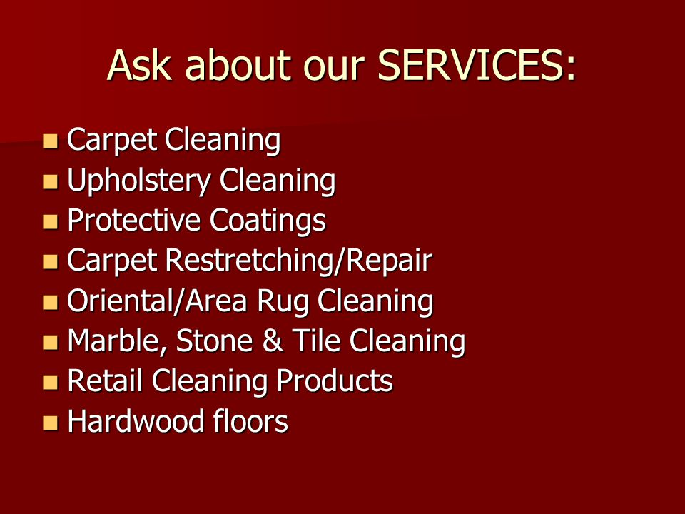 Ask about our SERVICES: Carpet Cleaning Carpet Cleaning Upholstery Cleaning Upholstery Cleaning Protective Coatings Protective Coatings Carpet Restretching/Repair Carpet Restretching/Repair Oriental/Area Rug Cleaning Oriental/Area Rug Cleaning Marble, Stone & Tile Cleaning Marble, Stone & Tile Cleaning Retail Cleaning Products Retail Cleaning Products Hardwood floors Hardwood floors