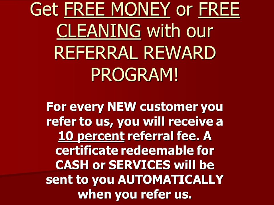 Get FREE MONEY or FREE CLEANING with our REFERRAL REWARD PROGRAM.