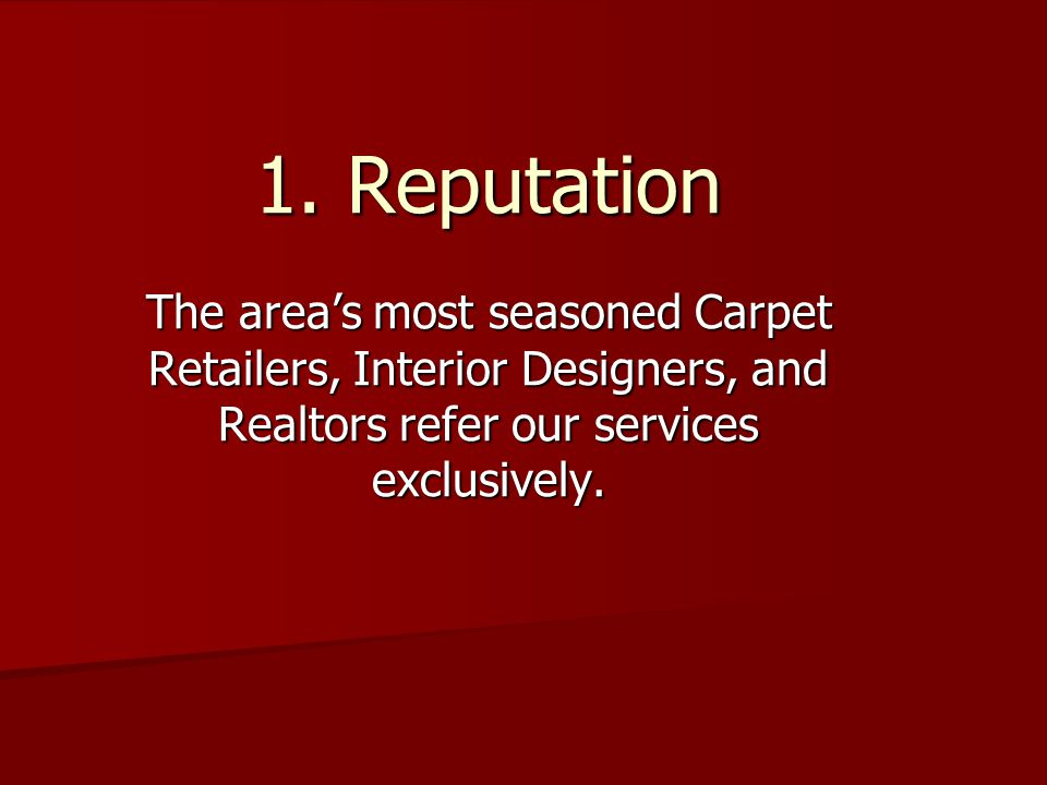 1. Reputation The areas most seasoned Carpet Retailers, Interior Designers, and Realtors refer our services exclusively.