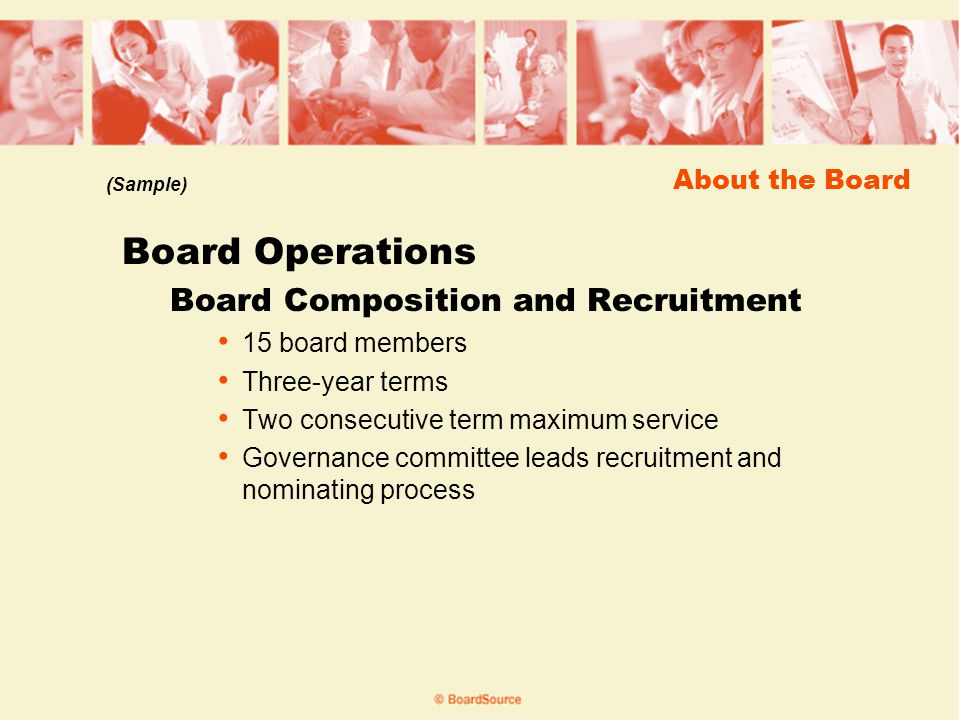About the Board Board Operations Board Composition and Recruitment 15 board members Three-year terms Two consecutive term maximum service Governance committee leads recruitment and nominating process (Sample)