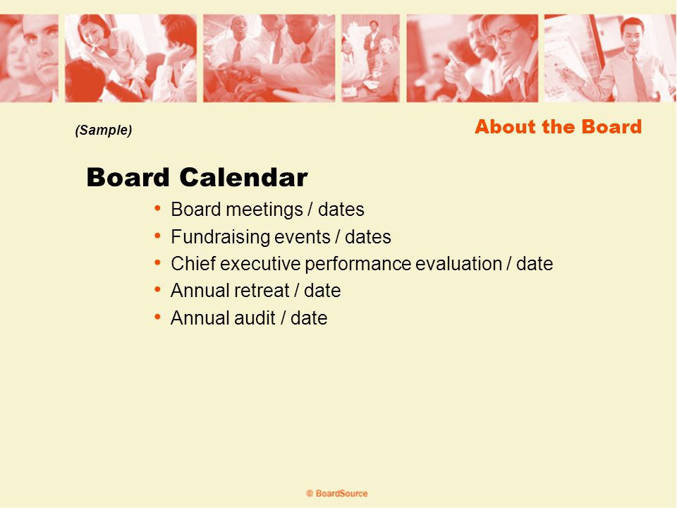 About the Board Board Calendar Board meetings / dates Fundraising events / dates Chief executive performance evaluation / date Annual retreat / date Annual audit / date (Sample)