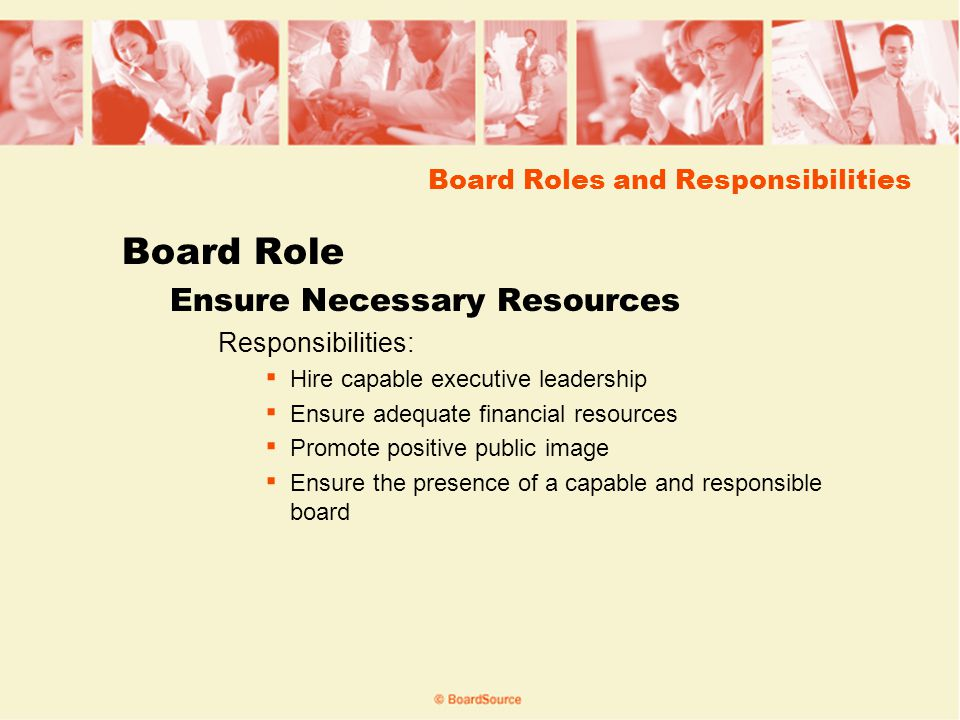 Board Roles and Responsibilities Board Role Ensure Necessary Resources Responsibilities: Hire capable executive leadership Ensure adequate financial resources Promote positive public image Ensure the presence of a capable and responsible board