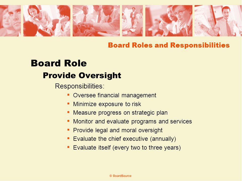 Board Roles and Responsibilities Board Role Provide Oversight Responsibilities: Oversee financial management Minimize exposure to risk Measure progress on strategic plan Monitor and evaluate programs and services Provide legal and moral oversight Evaluate the chief executive (annually) Evaluate itself (every two to three years)
