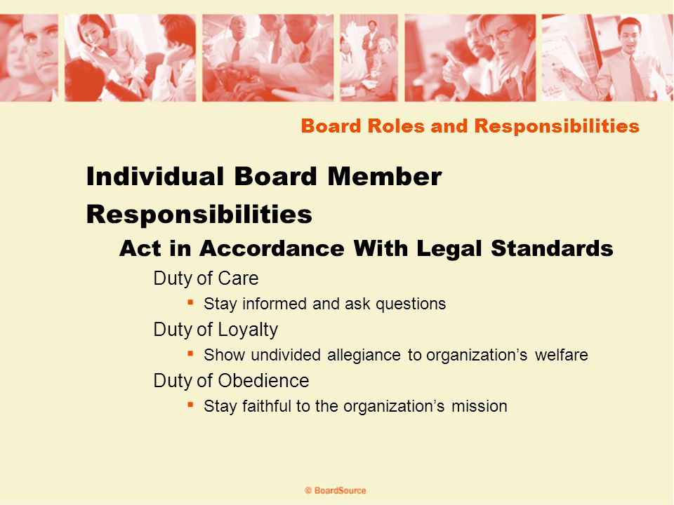 Board Roles and Responsibilities Individual Board Member Responsibilities Act in Accordance With Legal Standards Duty of Care Stay informed and ask questions Duty of Loyalty Show undivided allegiance to organizations welfare Duty of Obedience Stay faithful to the organizations mission