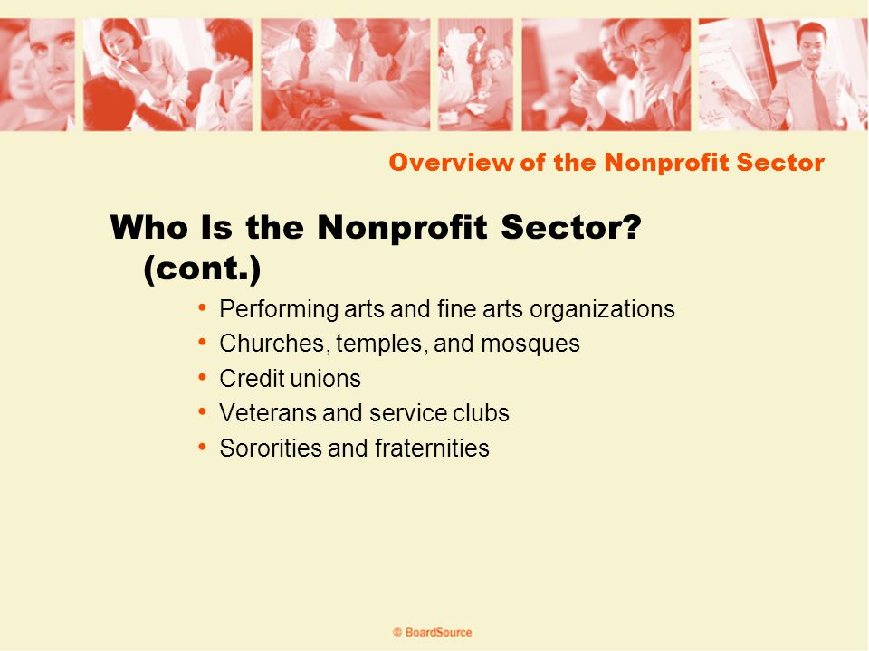Overview of the Nonprofit Sector Types of Nonprofits Charities (Section 501(c)(3) of IRS tax code) Special Olympics, YMCA, Metropolitan Museum of Art Professional and Trade Associations (501(c)(6)) American Dental Association, AARP, National PTA National Social Welfare Organizations (501(c)(4)) NAACP, National Organization for Women, Sierra Club Social Organizations (501(c)(7)) Swimming clubs, garden clubs, alumni associations