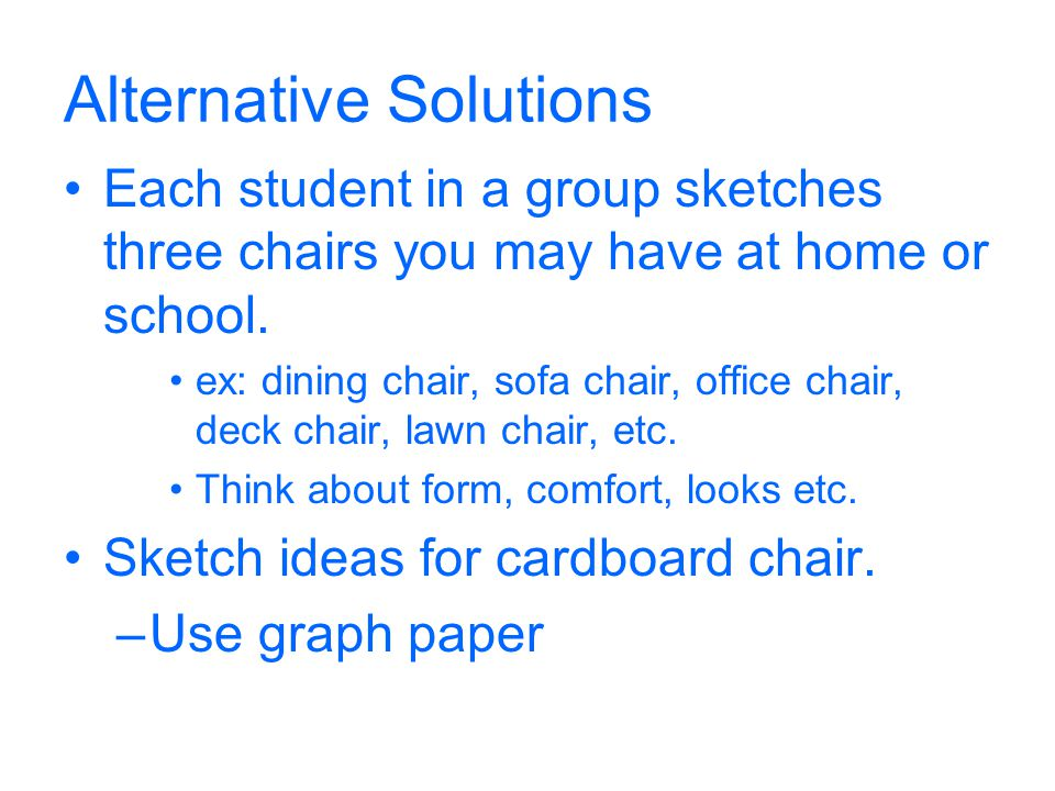 Alternative Solutions Each student in a group sketches three chairs you may have at home or school. ex: dining chair, sofa chair, office chair, deck c