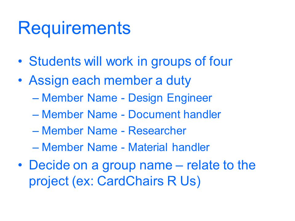 Requirements Students will work in groups of four Assign each member a duty –Member Name - Design Engineer –Member Name - Document handler –Member Nam