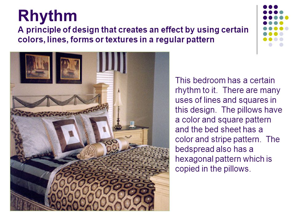 Rhythm A principle of design that creates an effect by using certain colors, lines, forms or textures in a regular pattern This bedroom has a certain rhythm to it.