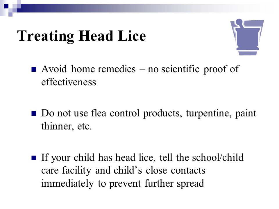Treating Head Lice Avoid home remedies – no scientific proof of effectiveness Do not use flea control products, turpentine, paint thinner, etc. If you