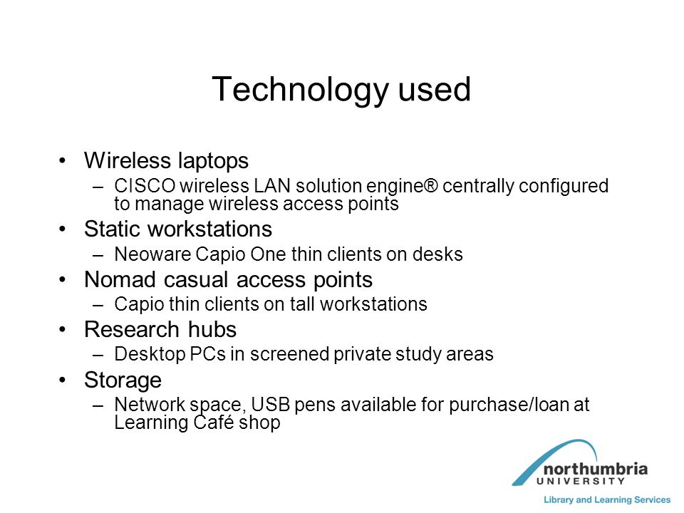 Technology used Wireless laptops –CISCO wireless LAN solution engine® centrally configured to manage wireless access points Static workstations –Neowa
