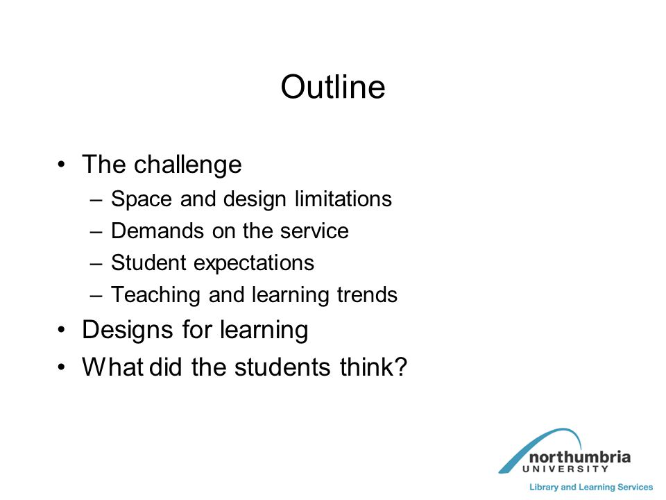 Outline The challenge –Space and design limitations –Demands on the service –Student expectations –Teaching and learning trends Designs for learning W