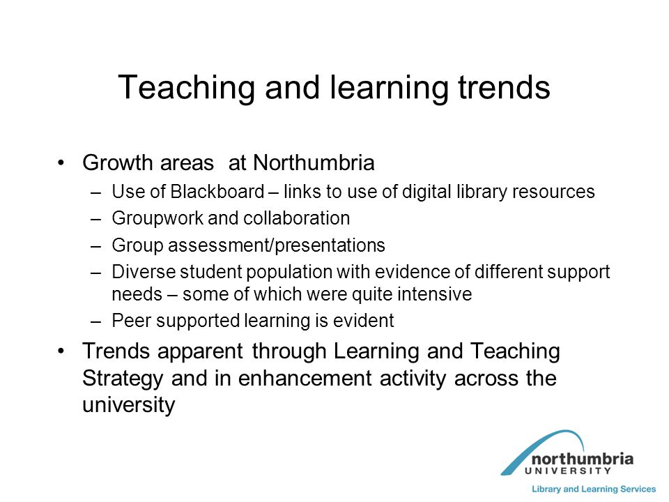 Teaching and learning trends Growth areas at Northumbria –Use of Blackboard – links to use of digital library resources –Groupwork and collaboration –