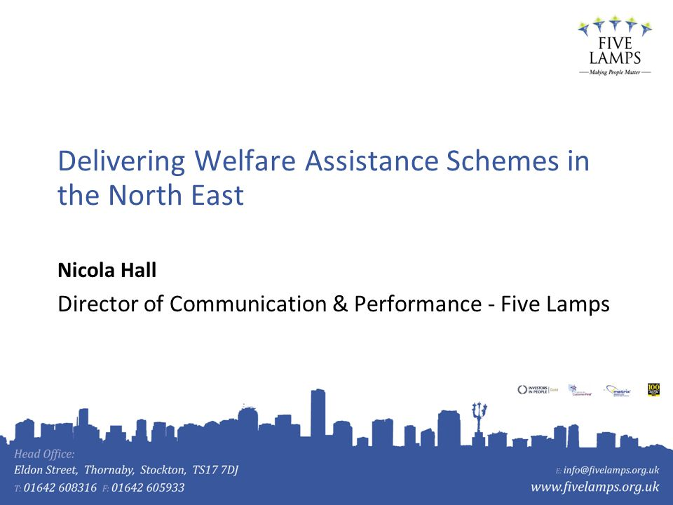 Delivering Welfare Assistance Schemes in the North East Nicola Hall Director of Communication & Performance - Five Lamps
