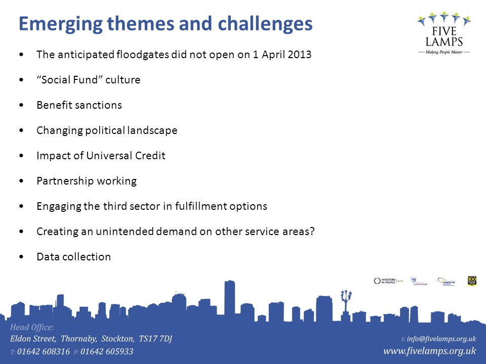 Emerging themes and challenges The anticipated floodgates did not open on 1 April 2013 Social Fund culture Benefit sanctions Changing political landscape Impact of Universal Credit Partnership working Engaging the third sector in fulfillment options Creating an unintended demand on other service areas.