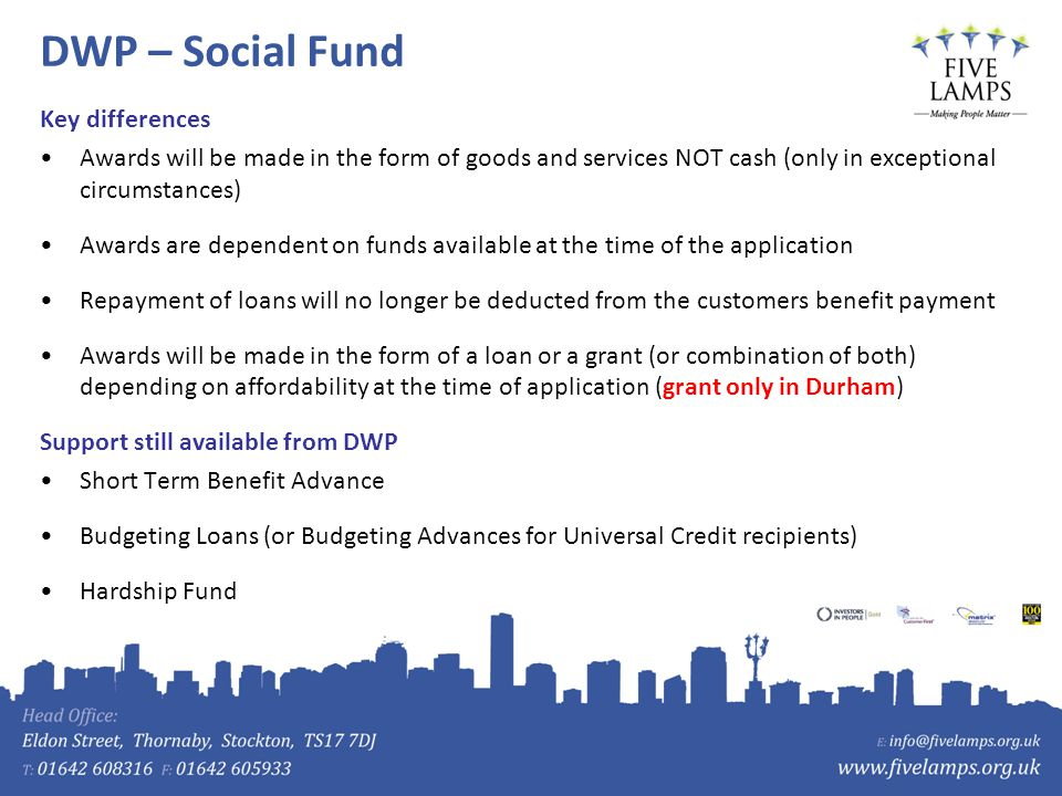 DWP – Social Fund Key differences Awards will be made in the form of goods and services NOT cash (only in exceptional circumstances) Awards are dependent on funds available at the time of the application Repayment of loans will no longer be deducted from the customers benefit payment Awards will be made in the form of a loan or a grant (or combination of both) depending on affordability at the time of application (grant only in Durham) Support still available from DWP Short Term Benefit Advance Budgeting Loans (or Budgeting Advances for Universal Credit recipients) Hardship Fund