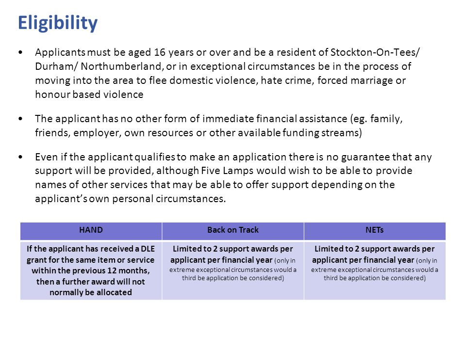 Eligibility Applicants must be aged 16 years or over and be a resident of Stockton-On-Tees/ Durham/ Northumberland, or in exceptional circumstances be in the process of moving into the area to flee domestic violence, hate crime, forced marriage or honour based violence The applicant has no other form of immediate financial assistance (eg.