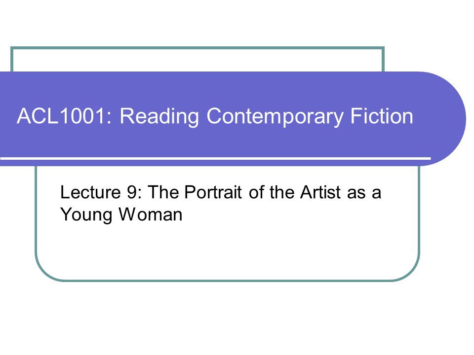 ACL1001: Reading Contemporary Fiction Lecture 9: The Portrait of the Artist as a Young Woman