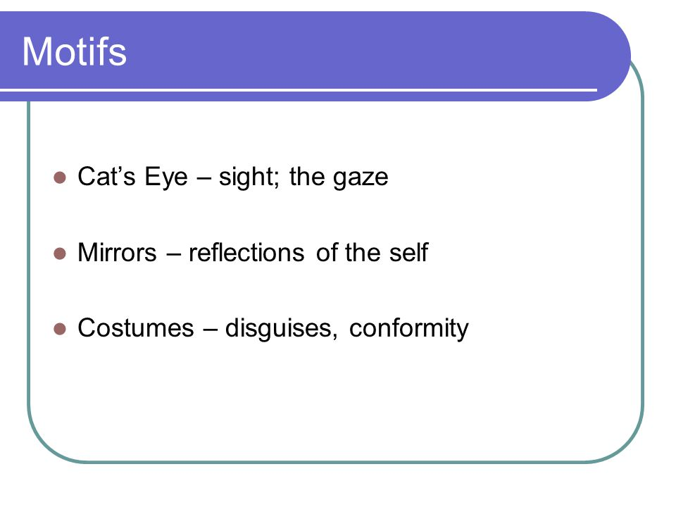 Motifs Cats Eye – sight; the gaze Mirrors – reflections of the self Costumes – disguises, conformity