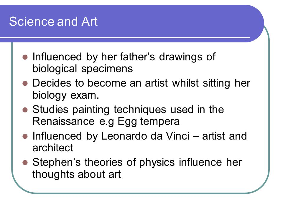 Science and Art Influenced by her fathers drawings of biological specimens Decides to become an artist whilst sitting her biology exam.