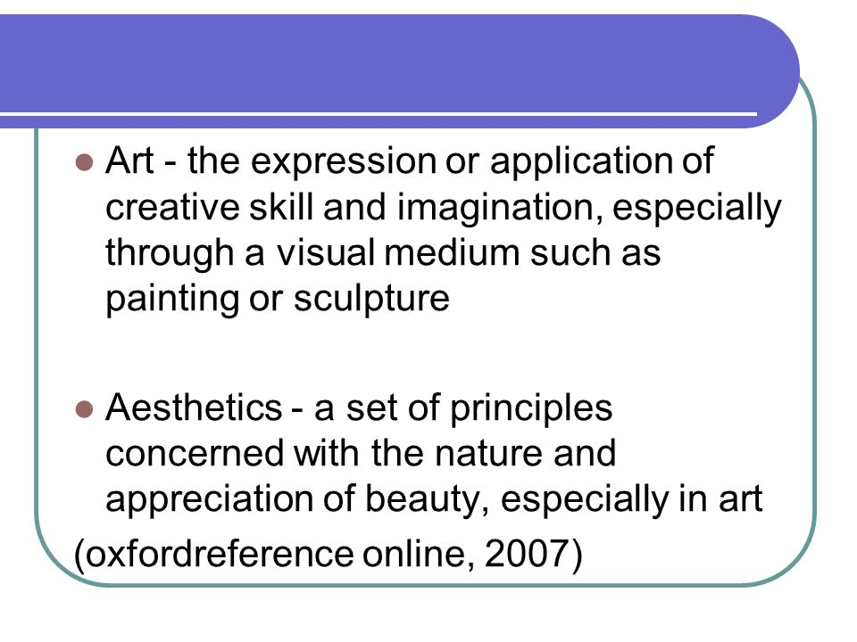 Art - the expression or application of creative skill and imagination, especially through a visual medium such as painting or sculpture Aesthetics - a set of principles concerned with the nature and appreciation of beauty, especially in art (oxfordreference online, 2007)