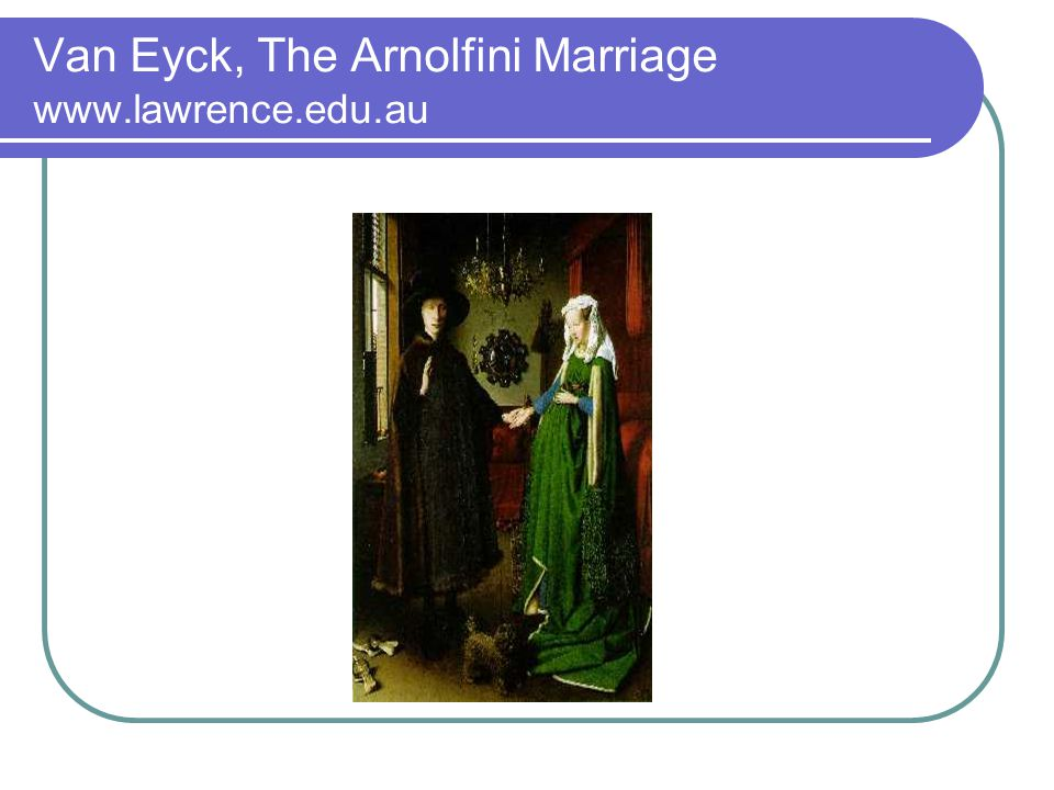 Van Eyck, The Arnolfini Marriage www.lawrence.edu.au