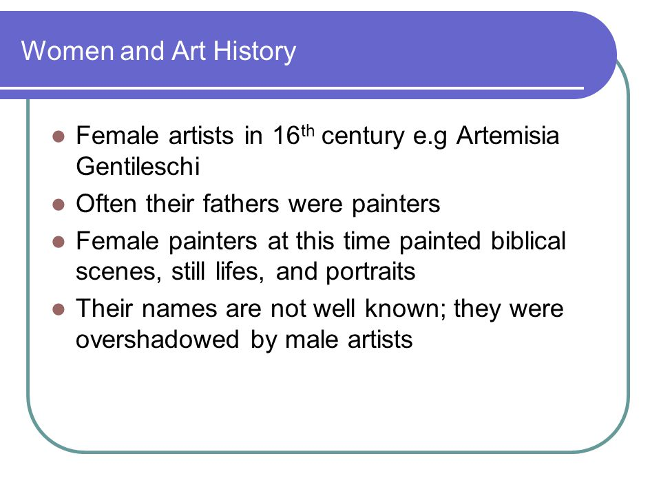 Women and Art History Female artists in 16 th century e.g Artemisia Gentileschi Often their fathers were painters Female painters at this time painted biblical scenes, still lifes, and portraits Their names are not well known; they were overshadowed by male artists