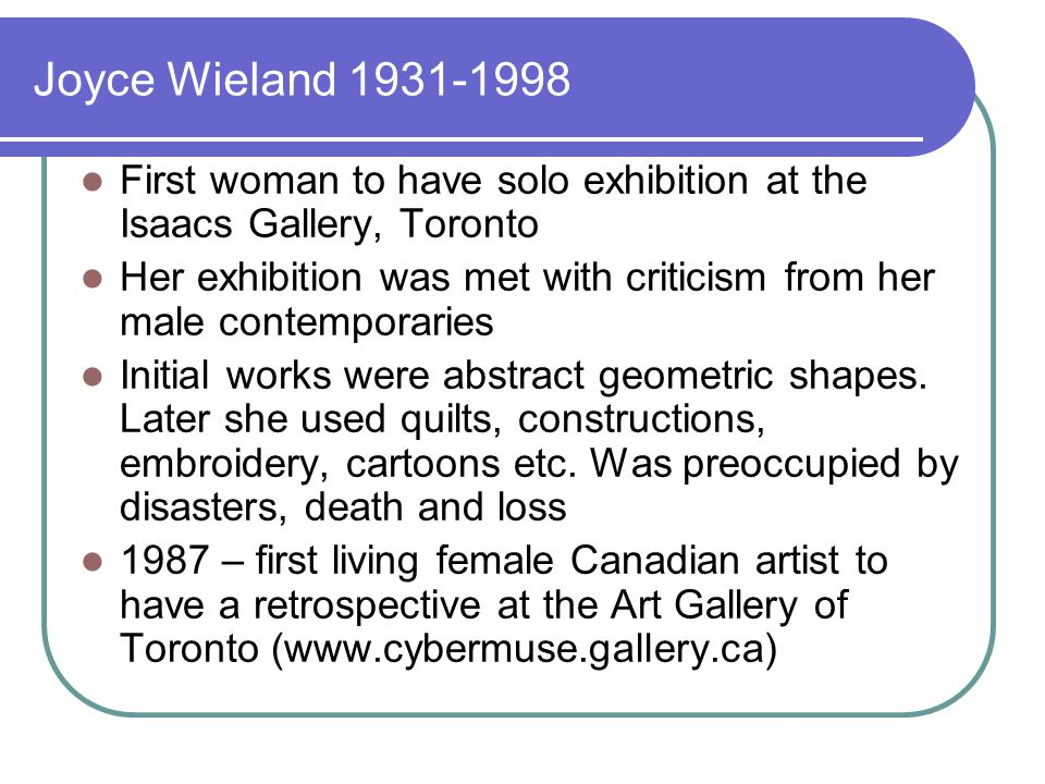 Joyce Wieland 1931-1998 First woman to have solo exhibition at the Isaacs Gallery, Toronto Her exhibition was met with criticism from her male contemporaries Initial works were abstract geometric shapes.