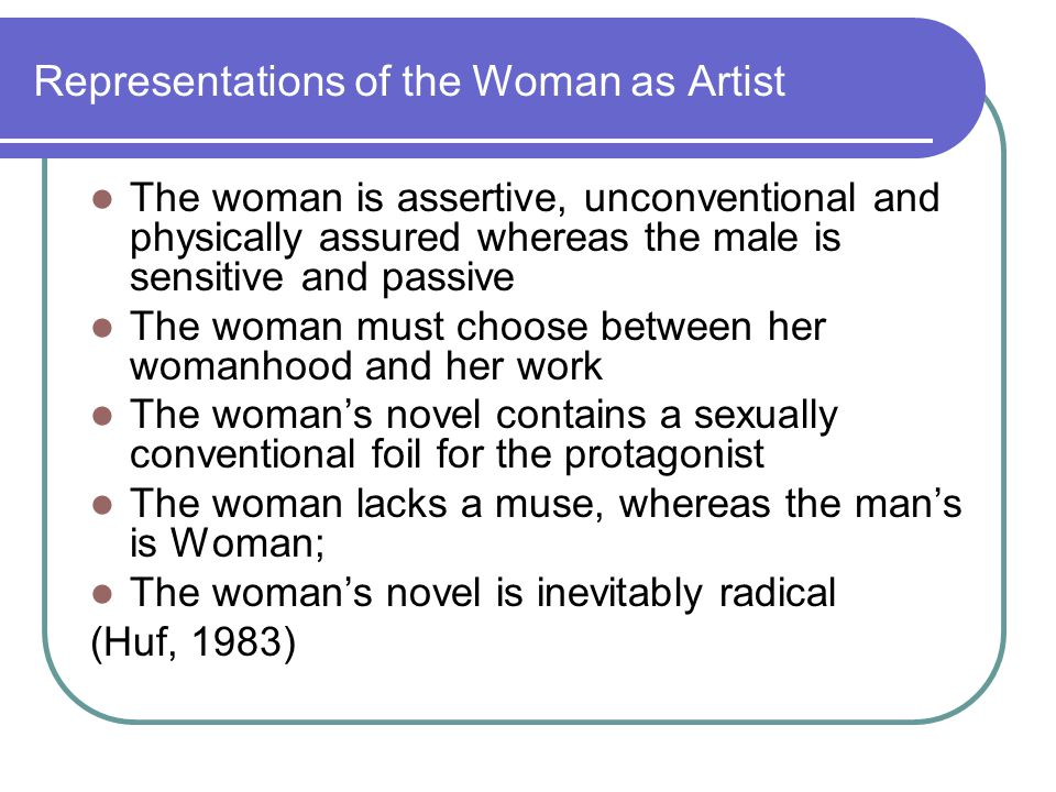 Representations of the Woman as Artist The woman is assertive, unconventional and physically assured whereas the male is sensitive and passive The woman must choose between her womanhood and her work The womans novel contains a sexually conventional foil for the protagonist The woman lacks a muse, whereas the mans is Woman; The womans novel is inevitably radical (Huf, 1983)