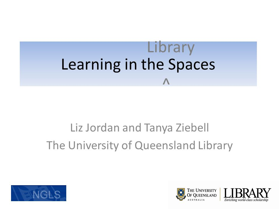 Student Use of Library and Learning Spaces Liz Jordan and Tanya Ziebell The University of Queensland Library Learning in the Spaces ^ Library