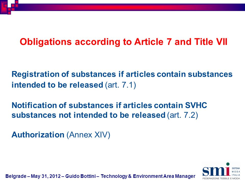 Belgrade – May 31, 2012 – Guido Bottini – Technology & Environment Area Manager Obligations according to Article 7 and Title VII Registration of substances if articles contain substances intended to be released (art.