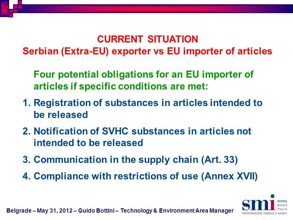 Duty to Communicate Information on SVHC substances in Articles according to Article 33 Mandatory downstream provision for professional users Information has to be also provided to consumers upon request within 45 days It concerns SVHC present in the article in concentration above 0.1% (w/w) The obligation cannot be exempted via article 7(3) (exclusion of exposure) the obligation cannot be exempted via article 7(6) (already registered for that use) Belgrade – May 31, 2012 – Guido Bottini – Technology & Environment Area Manager