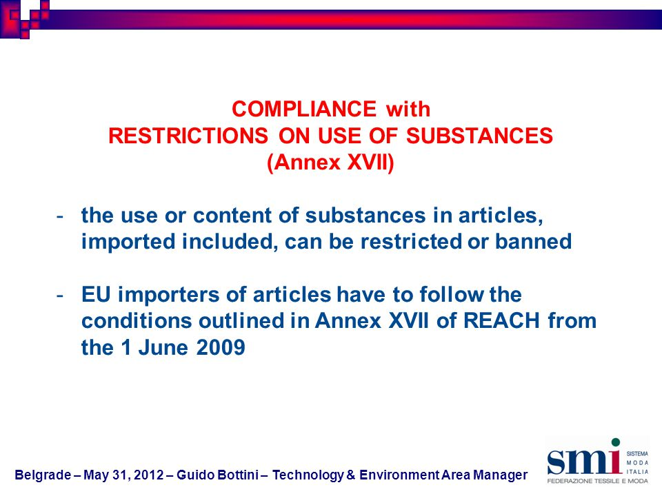 COMPLIANCE with RESTRICTIONS ON USE OF SUBSTANCES (Annex XVII) -the use or content of substances in articles, imported included, can be restricted or banned -EU importers of articles have to follow the conditions outlined in Annex XVII of REACH from the 1 June 2009 Belgrade – May 31, 2012 – Guido Bottini – Technology & Environment Area Manager