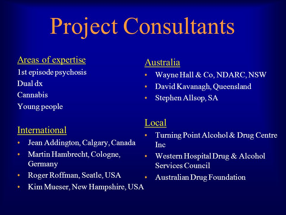 Project Consultants Areas of expertise 1st episode psychosis Dual dx Cannabis Young people International Jean Addington, Calgary, Canada Martin Hambrecht, Cologne, Germany Roger Roffman, Seatle, USA Kim Mueser, New Hampshire, USA Australia Wayne Hall & Co, NDARC, NSW David Kavanagh, Queensland Stephen Allsop, SA Local Turning Point Alcohol & Drug Centre Inc Western Hospital Drug & Alcohol Services Council Australian Drug Foundation