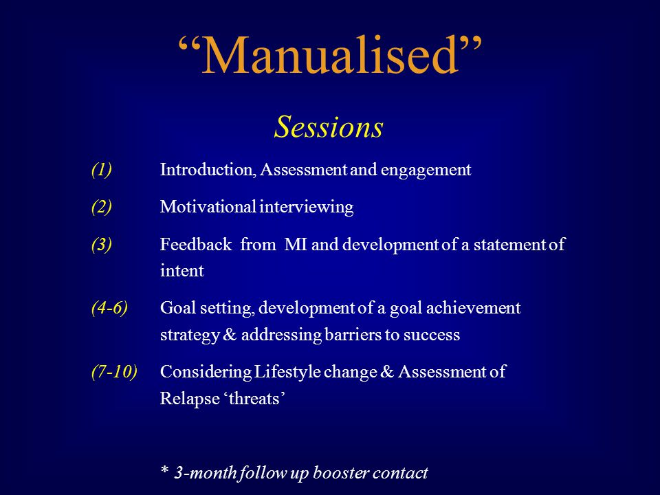 Sessions (1) Introduction, Assessment and engagement (2) Motivational interviewing (3) Feedback from MI and development of a statement of intent (4-6) Goal setting, development of a goal achievement strategy & addressing barriers to success (7-10)Considering Lifestyle change & Assessment of Relapse threats * 3-month follow up booster contact Manualised