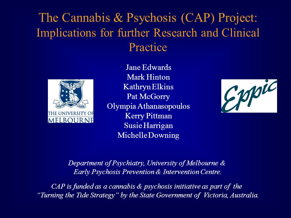 The Cannabis & Psychosis (CAP) Project: Implications for further Research and Clinical Practice Jane Edwards Mark Hinton Kathryn Elkins Pat McGorry Olympia Athanasopoulos Kerry Pittman Susie Harrigan Michelle Downing Department of Psychiatry, University of Melbourne & Early Psychosis Prevention & Intervention Centre.