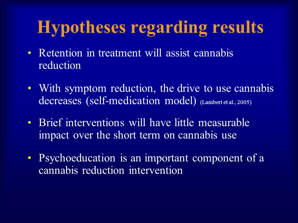 Hypotheses regarding results Retention in treatment will assist cannabis reduction With symptom reduction, the drive to use cannabis decreases (self-medication model) (Lambert et al., 2005) Brief interventions will have little measurable impact over the short term on cannabis use Psychoeducation is an important component of a cannabis reduction intervention