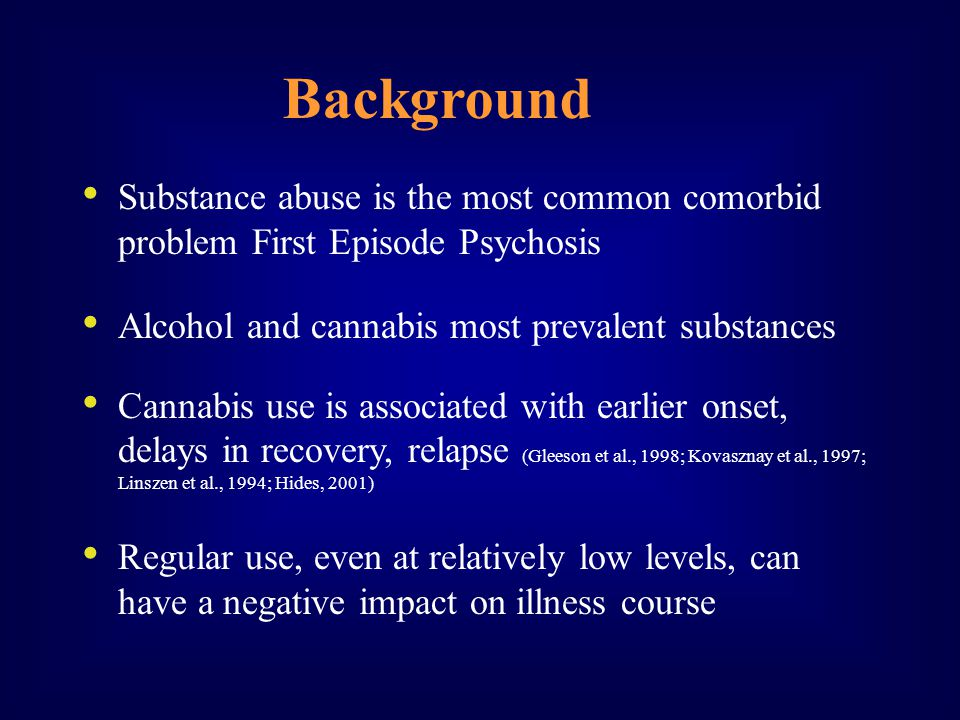 Substance abuse is the most common comorbid problem First Episode Psychosis Alcohol and cannabis most prevalent substances Cannabis use is associated with earlier onset, delays in recovery, relapse (Gleeson et al., 1998; Kovasznay et al., 1997; Linszen et al., 1994; Hides, 2001) Regular use, even at relatively low levels, can have a negative impact on illness course Background