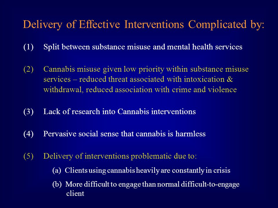 (1)Split between substance misuse and mental health services (2)Cannabis misuse given low priority within substance misuse services – reduced threat associated with intoxication & withdrawal, reduced association with crime and violence (3)Lack of research into Cannabis interventions (4)Pervasive social sense that cannabis is harmless (5)Delivery of interventions problematic due to: (a) Clients using cannabis heavily are constantly in crisis (b) More difficult to engage than normal difficult-to-engage client Delivery of Effective Interventions Complicated by: