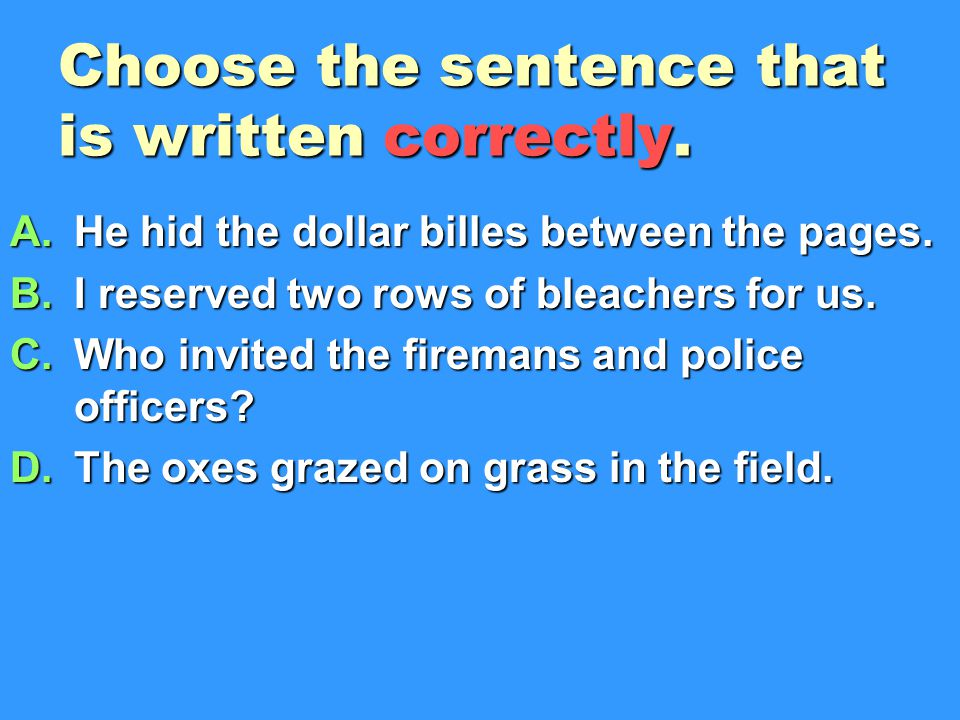 Choose the sentence that is written correctly.A.He hid the dollar billes between the pages.