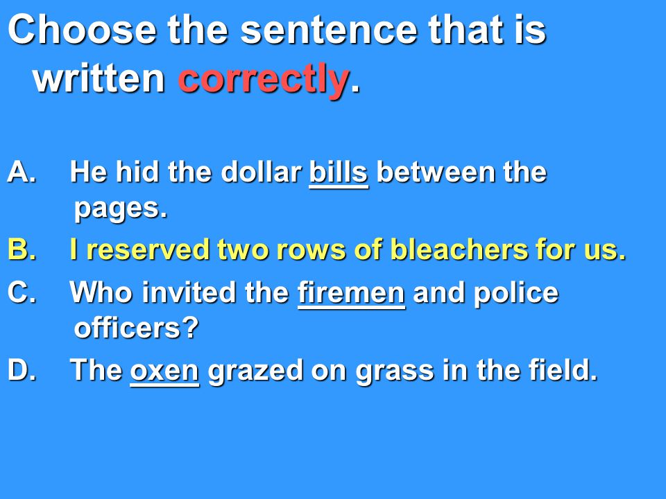 Choose the sentence that is written correctly.A. He hid the dollar bills between the pages.