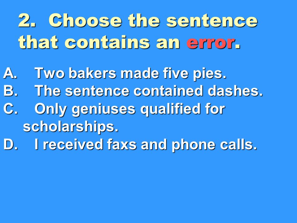 2.Choose the sentence that contains an error. A. Two bakers made five pies.
